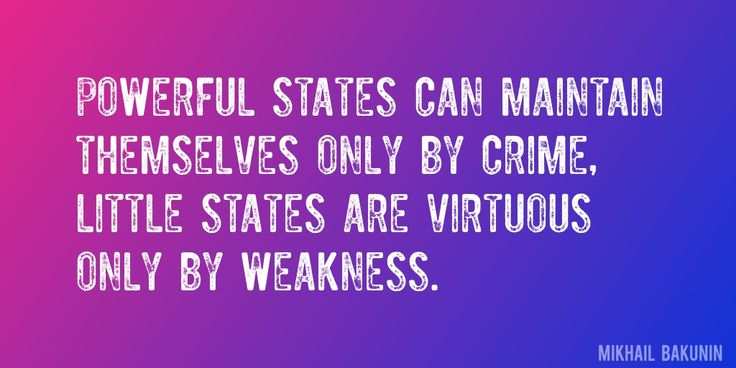 Quote by Mikhail Bakunin => Powerful states can maintain themselves only by crime, little states are virtuous only by weakness.