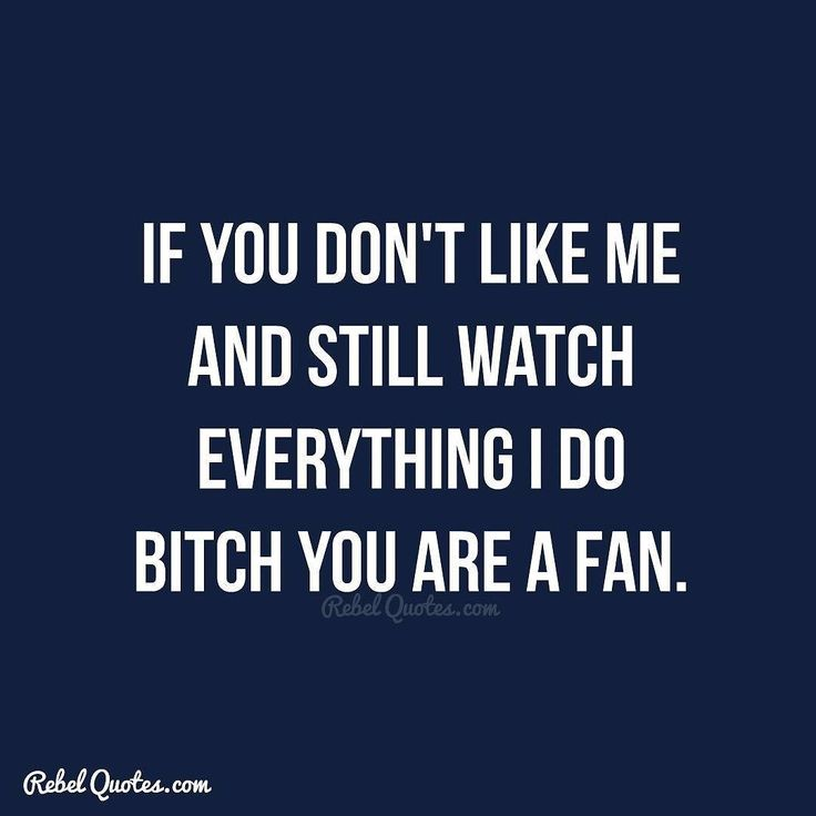 If you don't like me and still watch everything I do bitch you are a fan.  #Rebel #Quotes #quotestoliveby