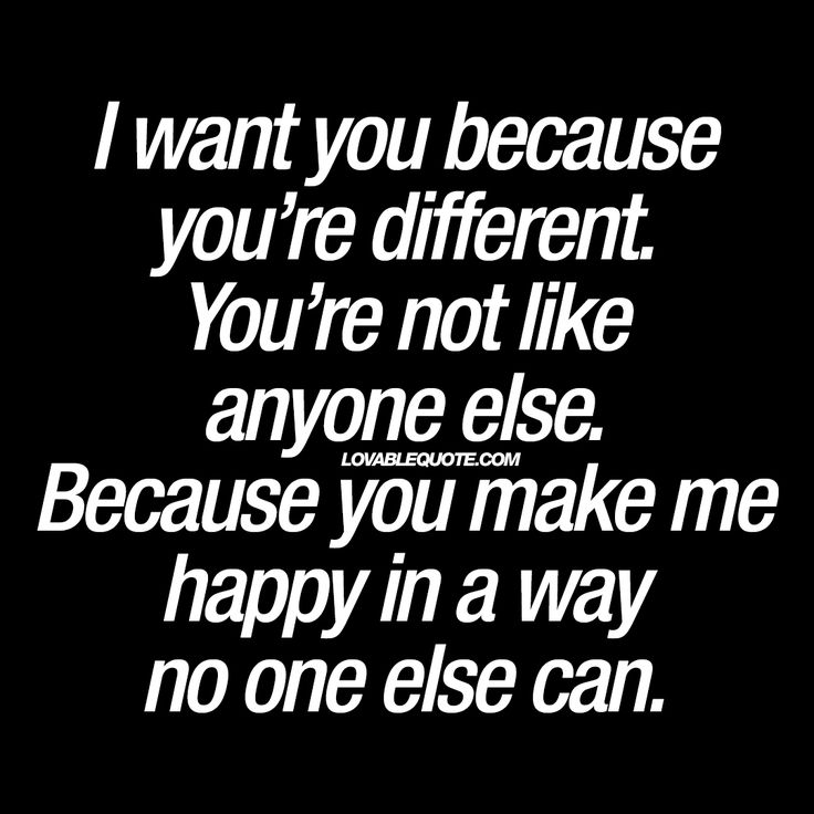 """I want you because you're different. You're not like anyone else. Because you make me happy in a way no one else can."" 