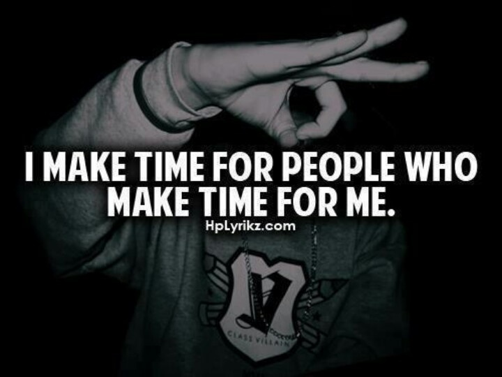 And I don't make time for people who don't.