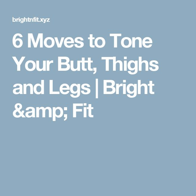 6 Moves to Tone Your Butt, Thighs and Legs  |  Bright & Fit