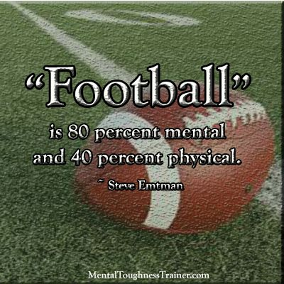 Football is 80 percent mental and 40 percent physical. ~ Steve Emtman