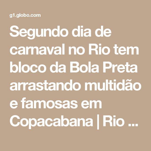 Segundo dia de carnaval no Rio tem bloco da Bola Preta arrastando multidão e famosas em Copacabana | Rio de Janeiro / Carnaval / Carnaval 2017 no Rio de Janeiro | G1