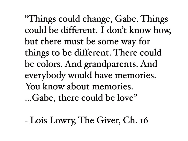 the giver quotes Like a lot of kids, the first time i read the giver by lois lowry was right on cusp of adolescence, during that murky summer between 5th and 6th grade when you suddenly became responsible for some .