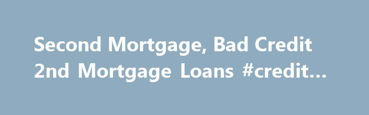 Second Mortgage, Bad Credit 2nd Mortgage Loans #credit #re http://nef2.com/second-mortgage-bad-credit-2nd-mortgage-loans-credit-re/  #mortgage lenders for bad credit # Find the Best 2nd Mortgage Online Find respected 2nd mortgage companies that specialize in bad credit refinancing, and home equity loans from 75-100% with fixed rate options. Most second mortgage lenders have tightened guidelines or pulled their home equity programs all together. Our second mortgage lenders remain aggressive…