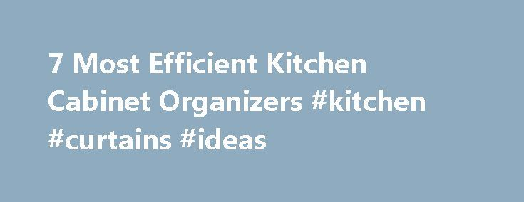 7 Most Efficient Kitchen Cabinet Organizers #kitchen #curtains #ideas http://kitchen.nef2.com/7-most-efficient-kitchen-cabinet-organizers-kitchen-curtains-ideas/  #kitchen cupboard organizers # 7 Most Efficient Kitchen Cabinet Organizers Elizabeth Larkin enjoys working with both individuals and organizations to implement and refine organizational and productivity processes. Updated September 01, 2016. Simple and efficient kitchen cabinet organizers make your life easier by providing some…