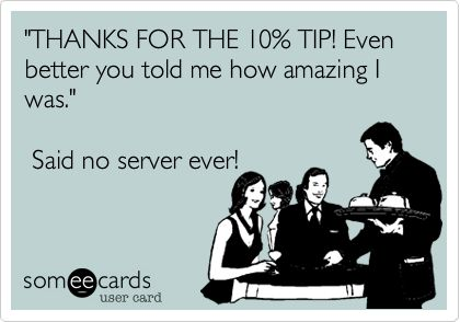 'THANKS FOR THE 10% TIP! Even better you told me how amazing I was.' Said no server ever!