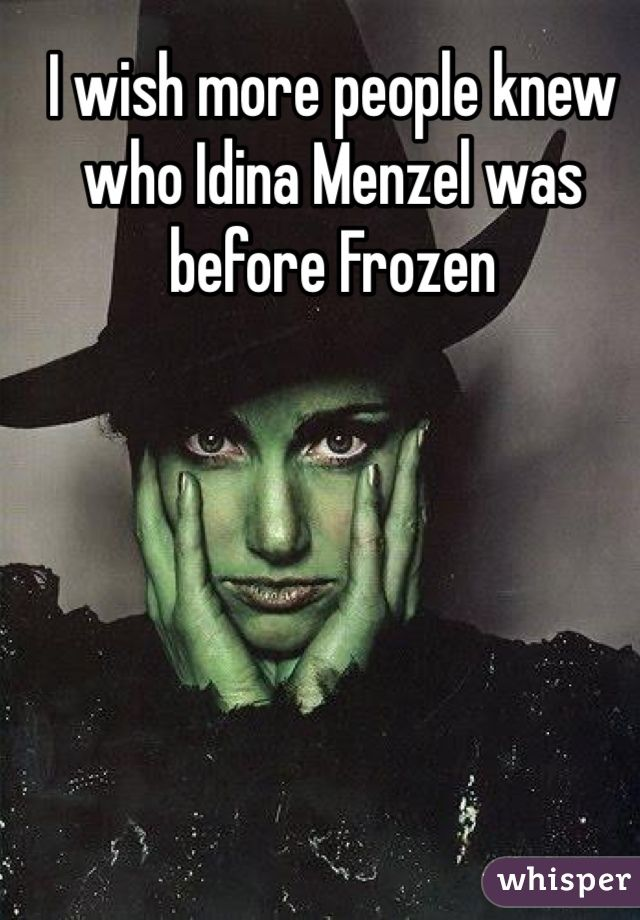 Seriously. I hate when people say they love her/know her because of Frozen. Have you even seen Rent?