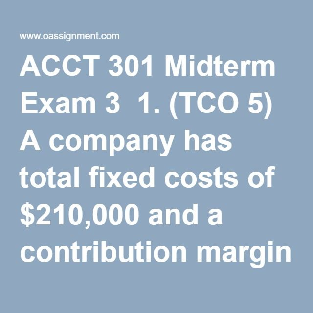 ACCT 301 Midterm Exam 3  1. (TCO 5) A company has total fixed costs of $210,000 and a contribution margin ratio of 30%. How much sales are necessary to break even?  2. (TCO 5) How much sales are required to earn a target income of $70,000, if total fixed costs are $100,000 and the contribution margin ratio is 40%?  3. (TCO 6) For which one of the following budgeting aspects does the budget committee generally have the responsibility?  4. (TCO 6) Under what situation might a budget be most…