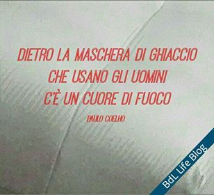 Dietro la maschera di ghiaccio che usano gli uomini c'è un cuore di fuoco  Paulo Coelho