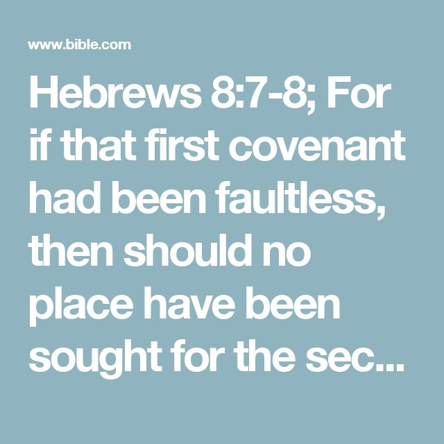 Hebrews 8:7-8; For if that first covenant had been faultless, then should no place have been sought for the second. For finding fault with them, he saith, Behold, the days come, saith the Lord, when I will make a new covenant with the house of Israel and with the house of Judah: