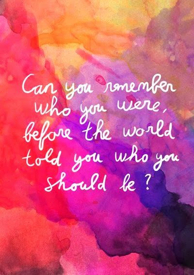Inspirational Quotes: Can you remember who you were, before the world told you who you shoud be?