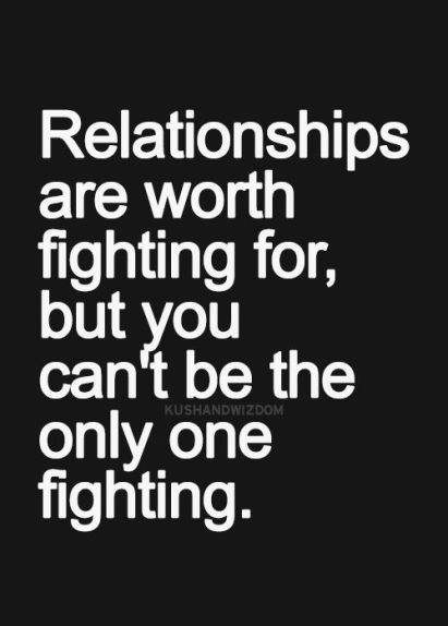 """Relationships are worth fighting for, but you can't be the only one fighting."""