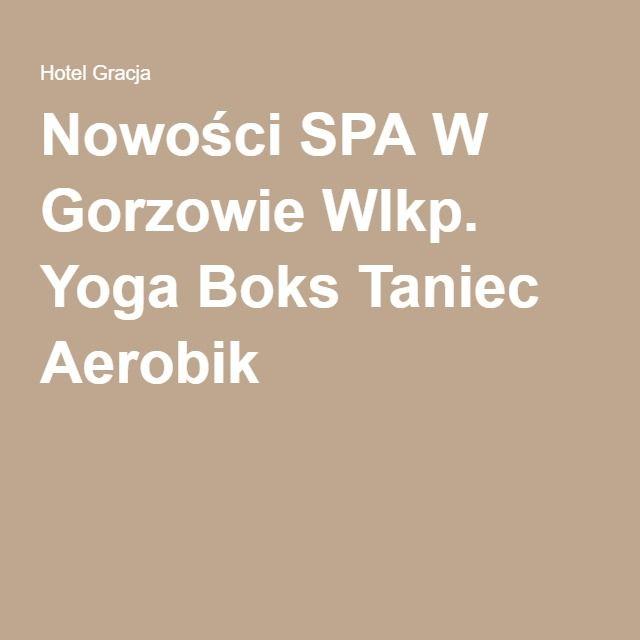 Nowości SPA W Gorzowie Wlkp. Yoga Boks Taniec Aerobik