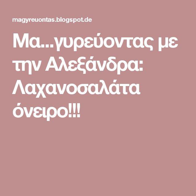 Μα...γυρεύοντας με την Αλεξάνδρα: Λαχανοσαλάτα όνειρο!!!
