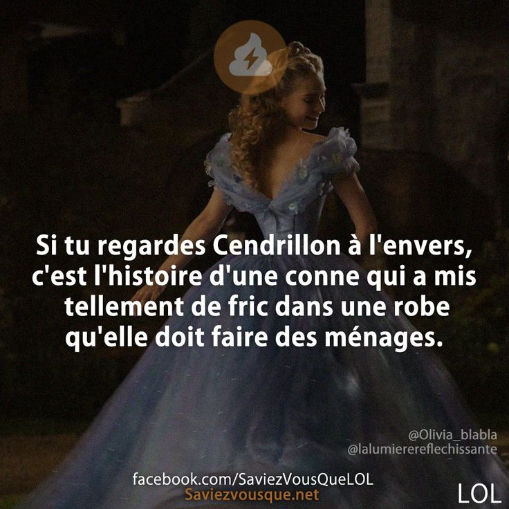 Si tu regardes Cendrillon à l'envers, c'est l'histoire d'une conne qui a mis tellement de fric dans une robe qu'elle doit faire des ménages.   Saviez-vous que ?
