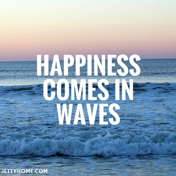 happiness comes in waves!
