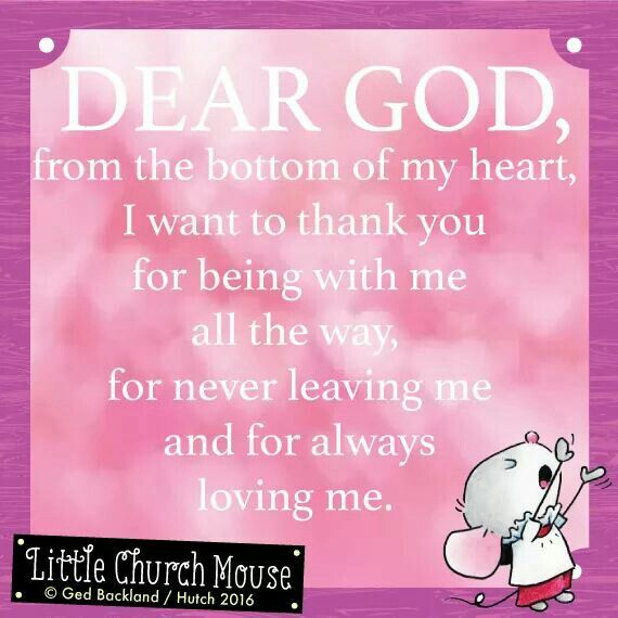 ❤❤❤ Dear God, from the bottom of my heart, I want to thank you for being with me all the way, for never leaving me and always loving me. Amen...Little Church Mouse 6 April 2016 ❤❤❤