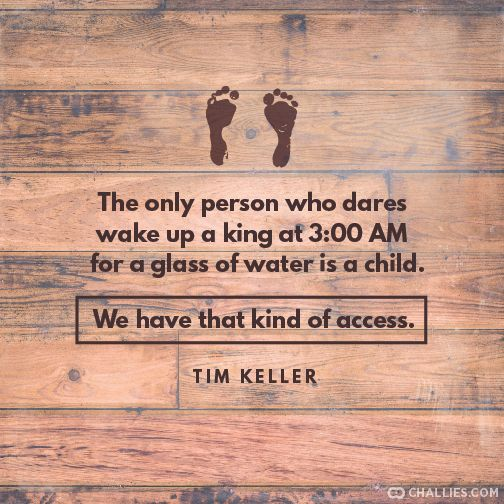 """""""The only person who dares wake up a king at 3:00 AM for a glass of water is a child. We have that kind of access."""" (Tim Keller)"""