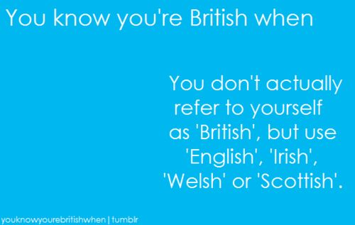 You know you're British when…you don't actually refer to yourself as 'British' but use 'English', 'Irish', 'Welsh' of 'Scottish'.
