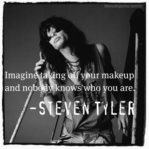 Imagine taking off your make-up and nobody knows who your are. Steven Tyler
