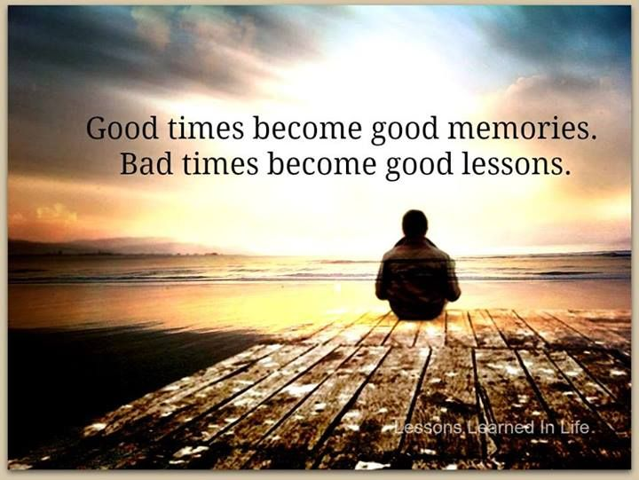 good times become good memories  bad times become good