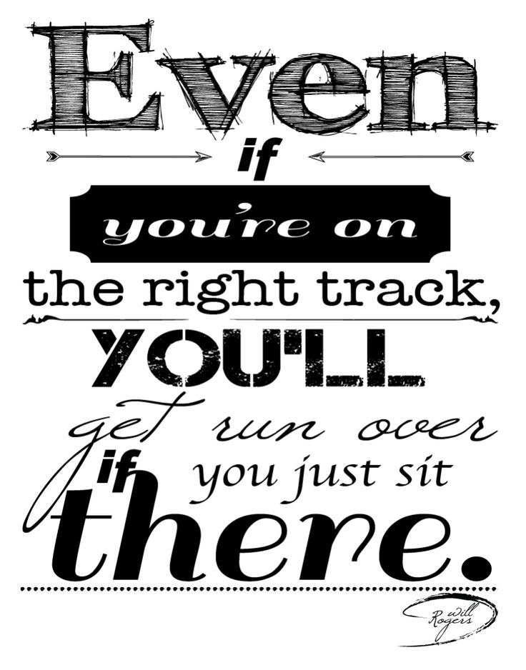 Even If You're On The Right Track, You'll Get Run Over If You Just Sit There - Will Rogers