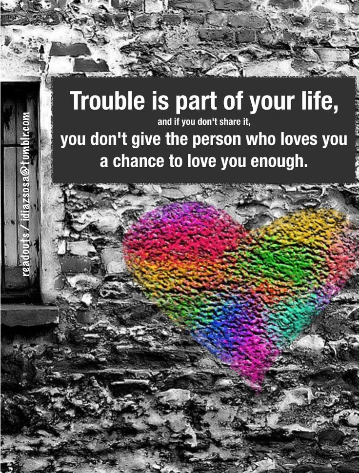 Trouble is part of your life; and if you don't share it,