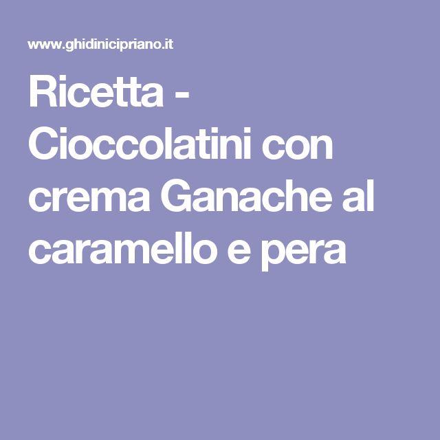 Ricetta - Cioccolatini con crema Ganache al caramello e pera
