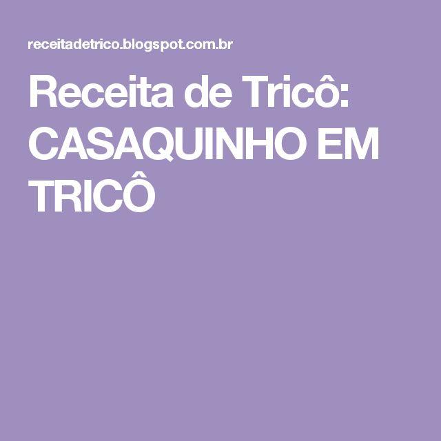Receita de Tricô: CASAQUINHO EM TRICÔ
