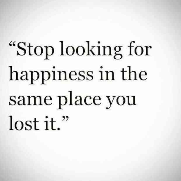 """Stop looking for happiness in the same place you lost it."""