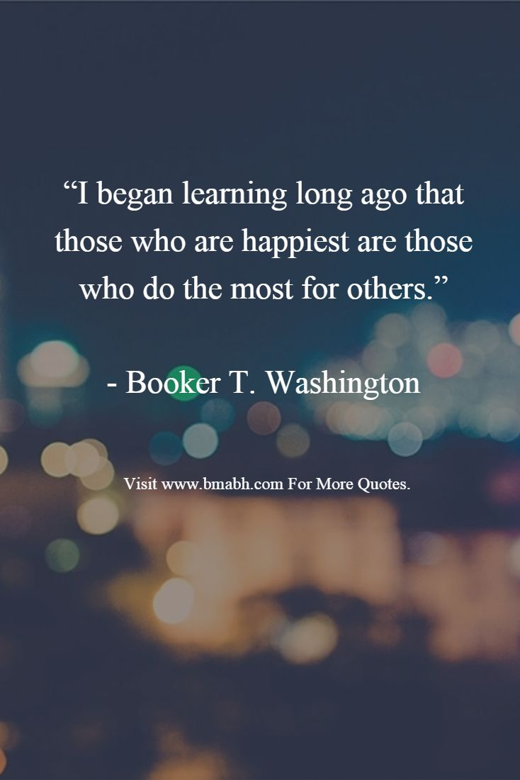 "Picture quotes from www.bmabh.com .""I began learning long ago that those who are happiest are those who do the most for others.""   - Booker T. Washington"