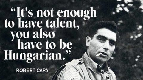 """It's not enough to have talent, you also have to be Hungarian."" Robert Capa"