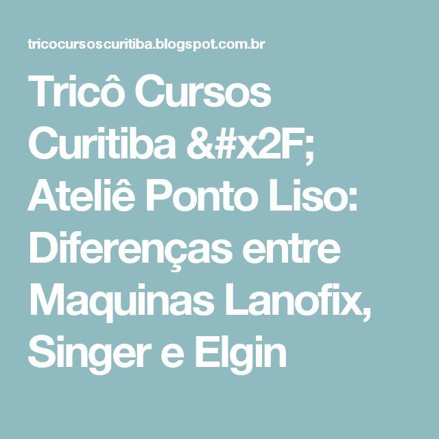 Tricô Cursos Curitiba / Ateliê Ponto Liso: Diferenças entre Maquinas Lanofix, Singer e Elgin