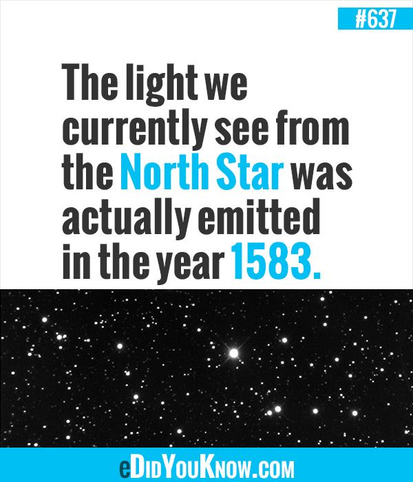 The light we currently see from the North Star was actually emitted in the year 1583.  ► More: eDidYouKnow.com