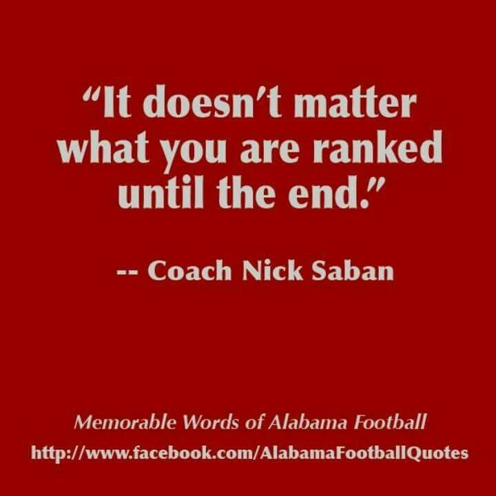 It doesn't  matter what you are ranked until the end...Nick Saban