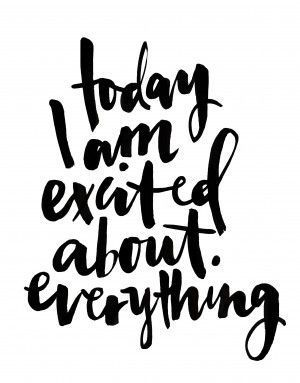 Today I am excited about everything #inspiration #positivity