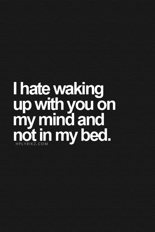 I hate waking up with you on my mind and not in my bed