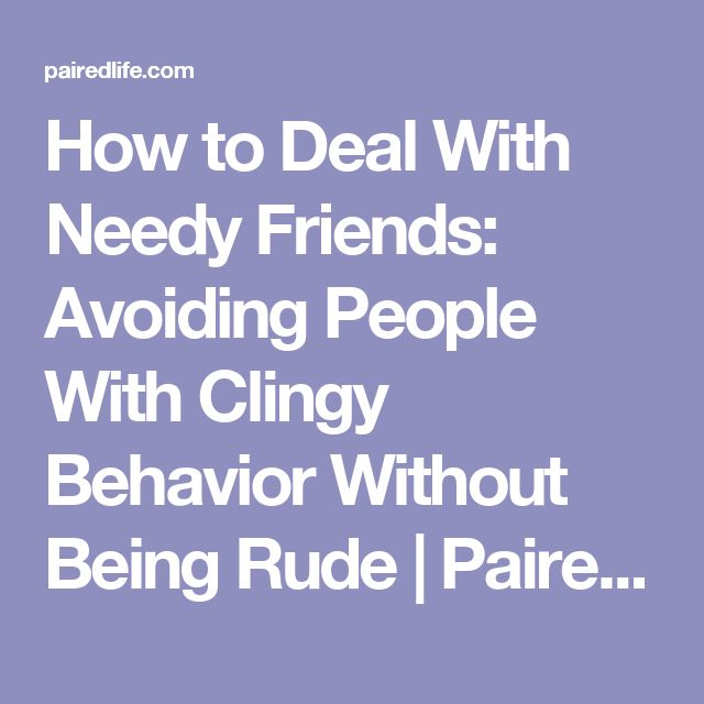 How to Deal With Needy Friends: Avoiding People With Clingy Behavior Without Being Rude | PairedLife