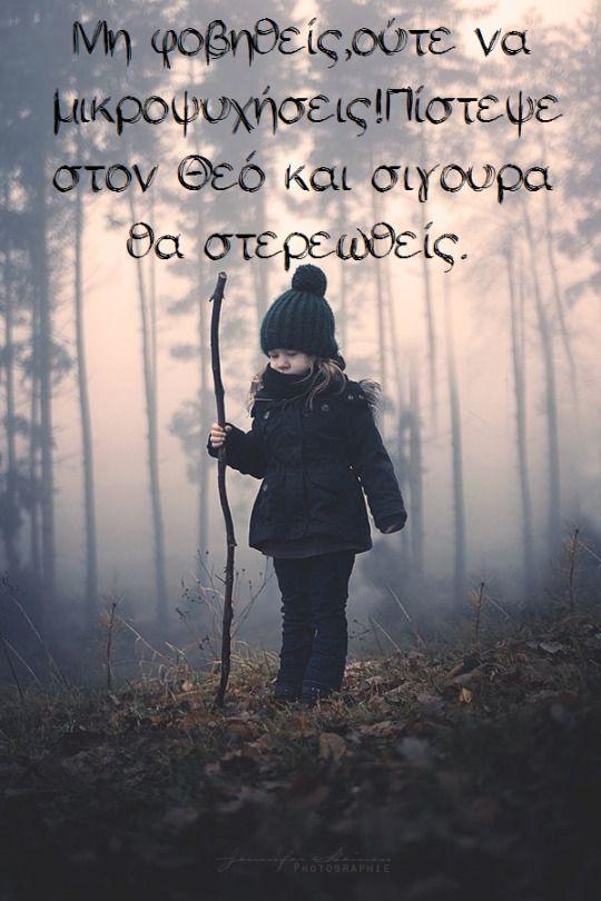 Μη φοβηθείς, ούτε να μικροψυχήσεις!Πίστεψε στον Θεό και σιγουρα θα στερεωθείς.