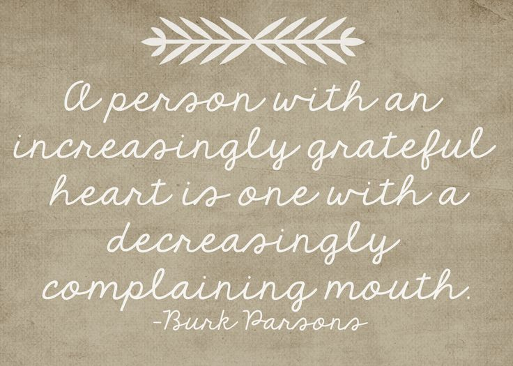 a person with an increasingly grateful heart is one with a decreasingly complaining mouth. B. Parsons