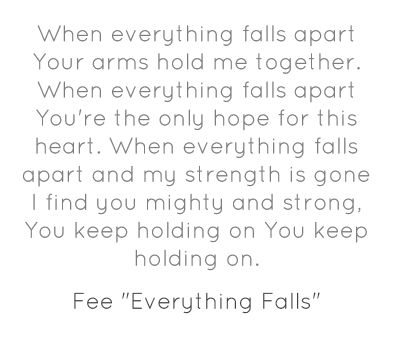 """When everything fall apart Your arms hold me together. When everything falls apart You're the only hope for this heart. When everything falls apart and my strength is gone I find you mighty and strong. You keep holding on You keep holding on.  -Fee """"Everything Falls"""""""