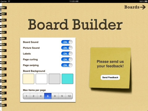 Board Builder is a simple to use app for the purpose of building choice boards, albums, if/then scenarios, or lesson plans for individuals with autism, speech disabilities or delays, communication difficulties, cognitive impairment, or brain injury victims.