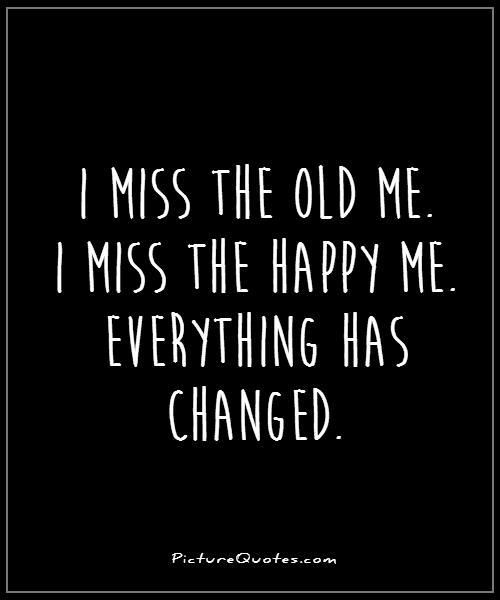 Sad I Miss You Quotes For Friends: I-miss-the-old-me-i-miss-the-happy-me-everything-has