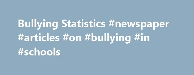 Bullying Statistics #newspaper #articles #on #bullying #in #schools http://tucson.nef2.com/bullying-statistics-newspaper-articles-on-bullying-in-schools/  # Bullying in the News Daily BulldogYoung anti-bullying advocate speaks up for her peersDaily BulldogFARMINGTON – When students at Mt. Blue High School arrived at school two weeks ago, they were greeted with hundreds of neon notes plastering the lockers and walls. Words of encouragement such as you are talented, and love yourself, were…