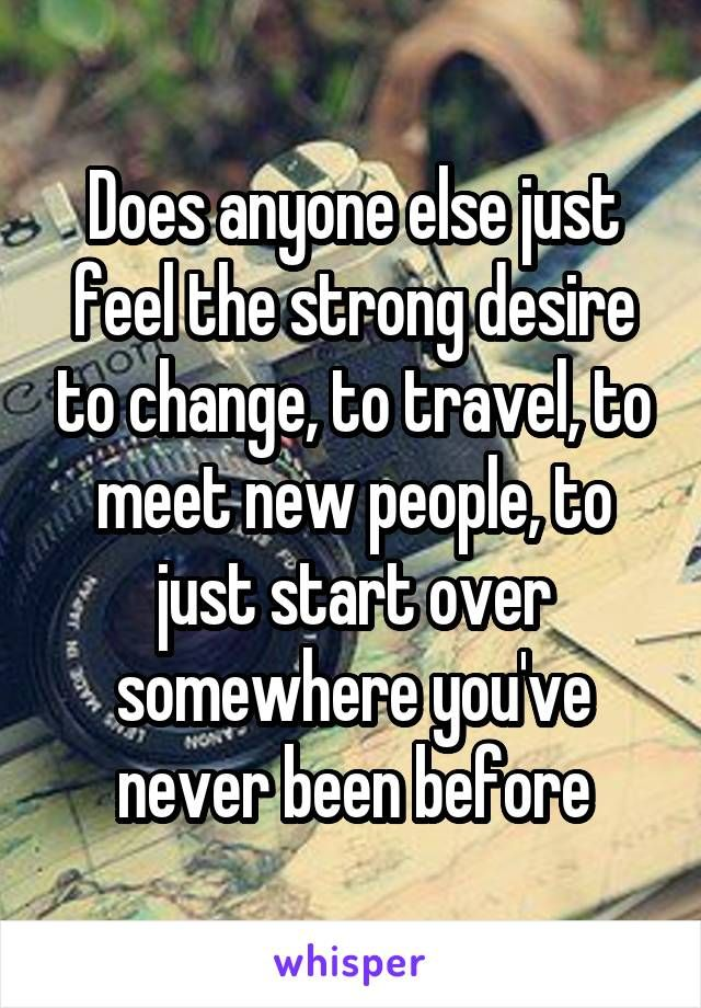 Does anyone else just feel the strong desire to change, to travel, to meet new people, to just start over somewhere you've never been before