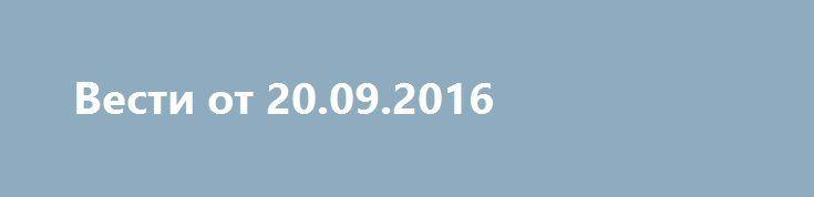 Вести от 20.09.2016 http://rusdozor.ru/2016/09/20/vesti-ot-20-09-2016/  Вести в 20:00 от 20.09.2016 Программа СЕГОДНЯ в 19.00 (20.09.2016) «НТВ» Перспективы «Калашникова»: Владимир Путин в Ижевске осмотрел модернизированное производство и провел совещание. Удар по «Оплоту»: в Подмосковье убили противника Евромайдана. Заявление Минобороны: авиации России и Сирии не наносили удары ...