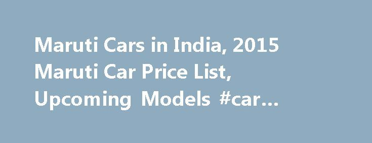 Maruti Cars in India, 2015 Maruti Car Price List, Upcoming Models #car #value #book http://car.nef2.com/maruti-cars-in-india-2015-maruti-car-price-list-upcoming-models-car-value-book/  #maruti cars # Maruti Cars in India About Maruti A well known phenomenon is that[...]