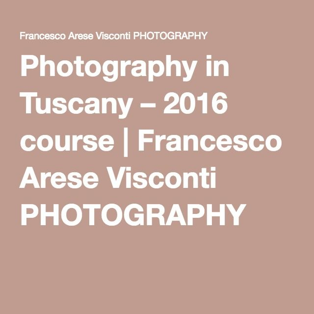 Photography in Tuscany – 2016 course | Francesco Arese Visconti PHOTOGRAPHY
