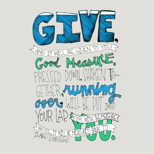 "Open the Door to Abundance  TODAY'S SCRIPTURE  ""Give, and it will be given to you. A good measure, pressed down, shaken together and running over, will be poured into your lap…"" (Luke 6:38, NIV)"
